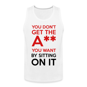 You Don't Get The Ass You Want By Sitting On It - Men's Premium Tank