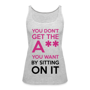 You Don't Get The Ass You Want By Sitting On It - Women's Premium Tank Top