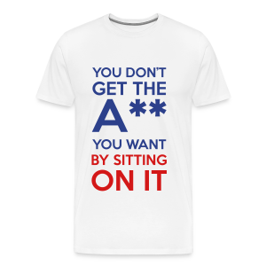 You Don't Get The Ass You Want By Sitting On It - Men's Premium T-Shirt