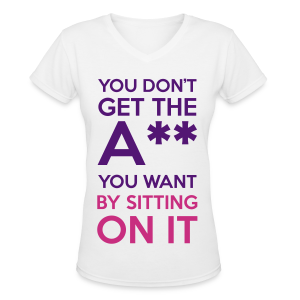 You Don't Get The Ass You Want By Sitting On It - Women's V-Neck T-Shirt