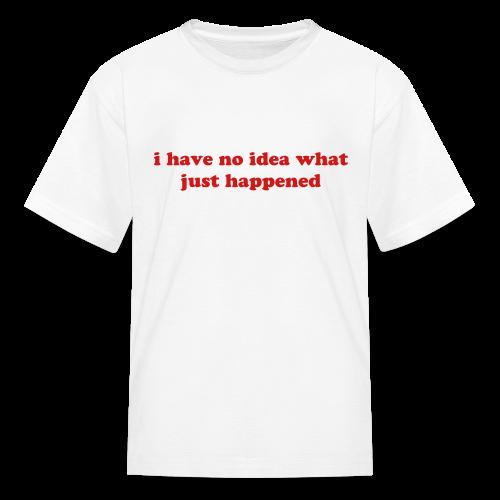I have no idea what just happened Kids' Shirts - Kids' T-Shirt