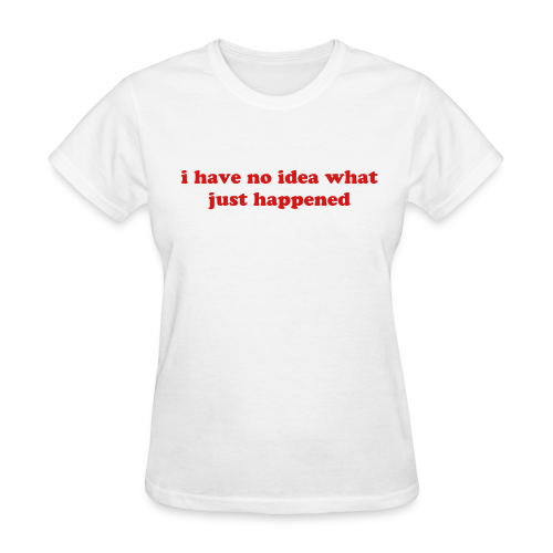 I have no idea what just happened Women's T-Shirts - Women's T-Shirt