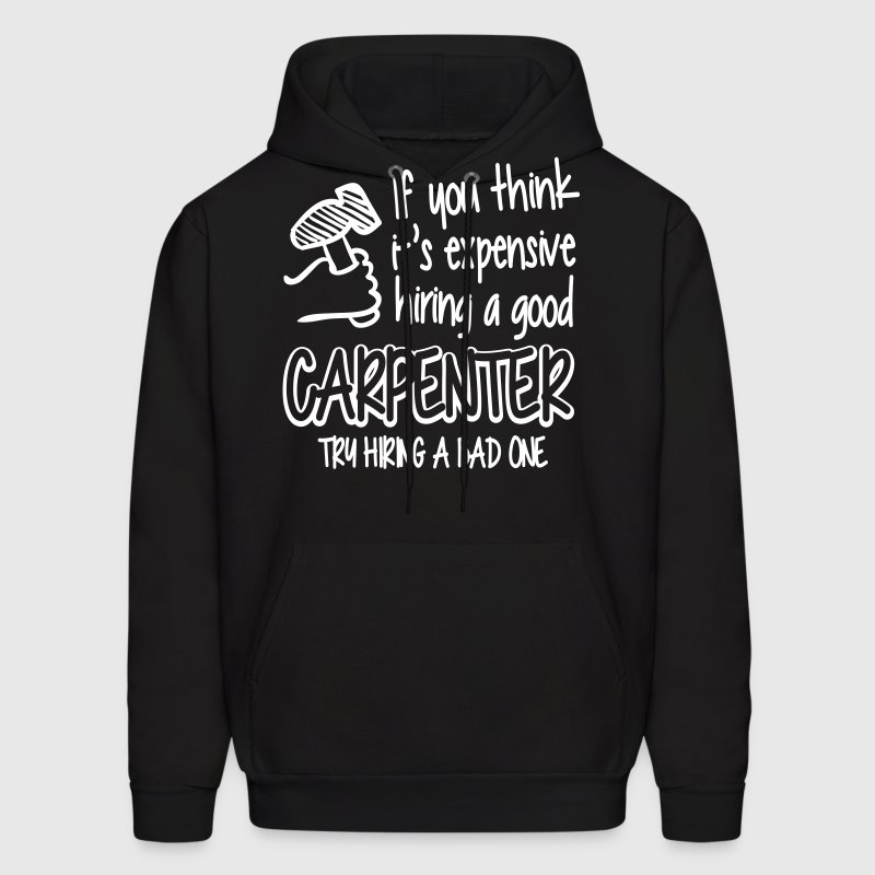 If you think a good carpenter is expensive Hoodies - Men's Hoodie