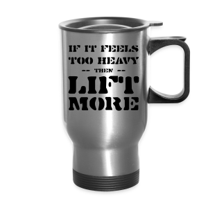 If It Feels Too Heavy Then Lift More Inspiration - Travel Mug