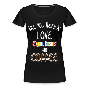 All You Need Is Love Equal Rights And Coffee LGBT - Women's Premium T-Shirt