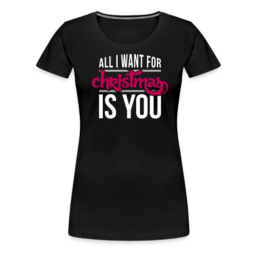 All I Want For Christmas - Women's Premium T-Shirt