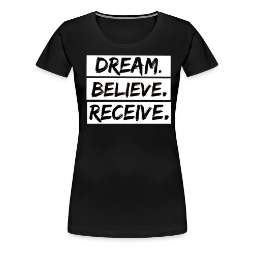 Dream. Believe. Receive.  - Women's Premium T-Shirt