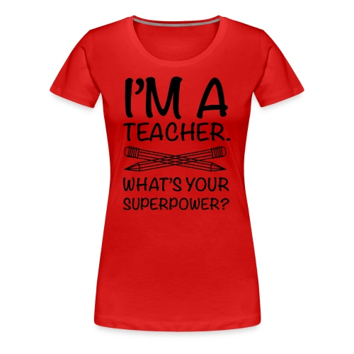 I'M A TEACHER, WHAT IS YOUR SUPER POWER? - Women's Premium T-Shirt