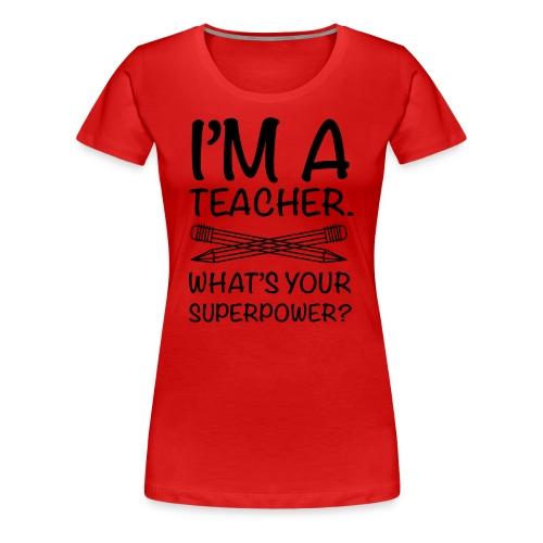 I Teach what is your super power - Women's Premium T-Shirt