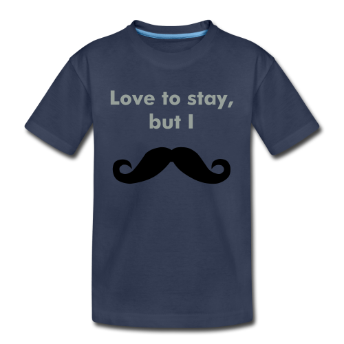 Love to stay- must dash - Toddler Premium T-Shirt