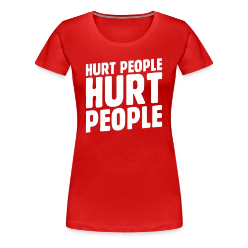Hurt People Hurt People - Women's Premium T-Shirt