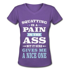 Squatting Is A Pain In The Ass But It Gives Me A Nice One - Women's V-Neck T-Shirt