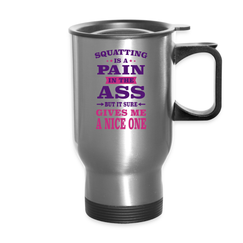 Squatting Is A Pain In The Ass But It Gives Me A Nice One - Travel Mug