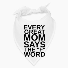 "EVERY GREAT MOM - SAYS THE ""F"" WORD Caps"