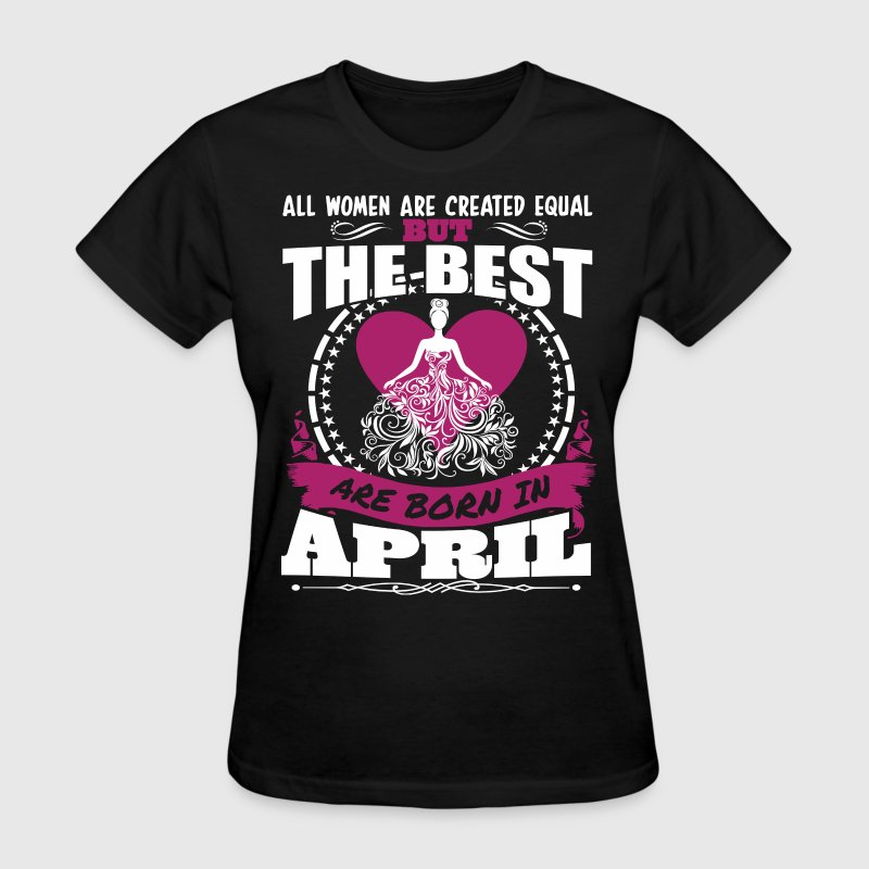All Women Created Equal But Best Born In April - Women's T-Shirt