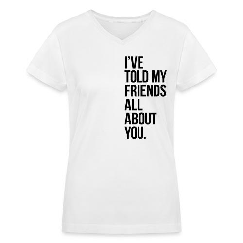 told my friends - Women's V-Neck T-Shirt