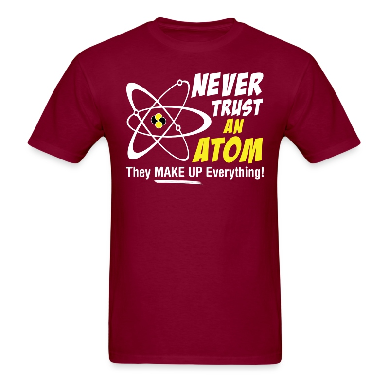 Never trust an atom they make up everything t shirt for How do they make t shirts