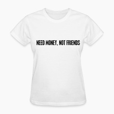 Need money not friends Women's T-Shirts