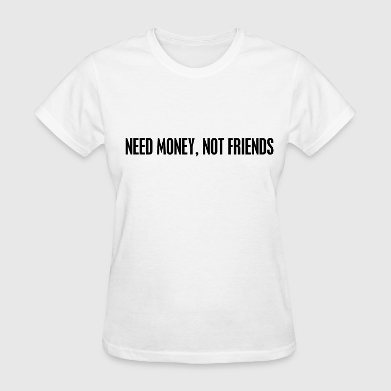 Need money not friends Women's T-Shirts - Women's T-Shirt