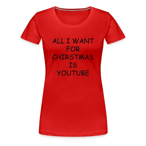 ALL I WANT FOR CHIRSTMAS IS YOUTUBE  WOMENS (RED) BLACK TEXT - Women's Premium T-Shirt