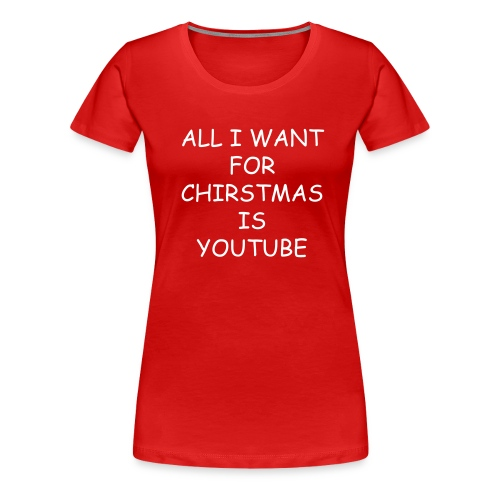 ALL I WANT FOR CHIRSTMAS IS YOUTUBE  WOMENS(RED) WHITE TEXT - Women's Premium T-Shirt