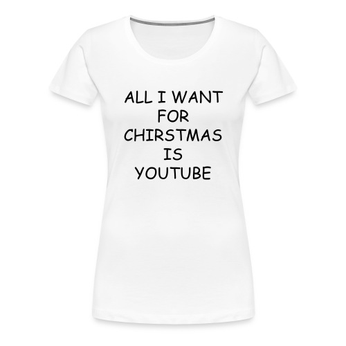 ALL I WANT FOR CHIRSTMAS IS YOUTUBE  WOMENS(WHITE)  - Women's Premium T-Shirt
