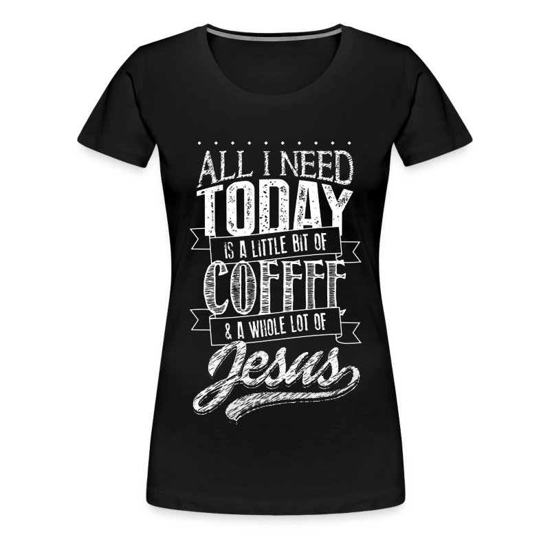 jesus All I Need Today coffee...christian and god T-Shirt ...