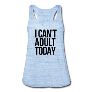 i can't adult today - Women's Flowy Tank Top by Bella
