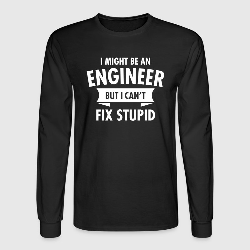 I Might Be An Engineer But I Can't Fix Stupid Long Sleeve Shirts - Men's Long Sleeve T-Shirt