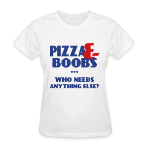 Pizza and Boobs who needs anything else  - Women's T-Shirt