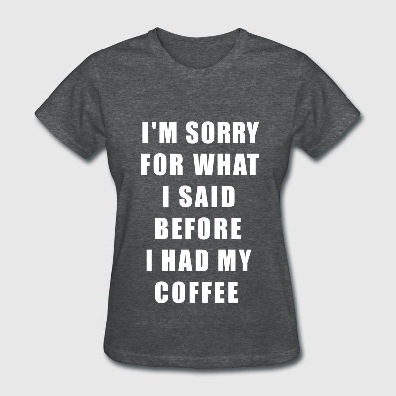 Im Sorry For What I Said Before I Had My Coffee - Women's T-Shirt