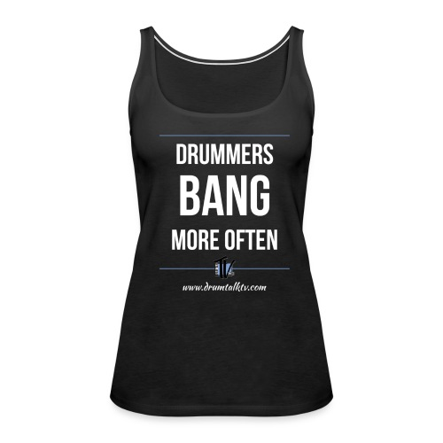 Your Band Is Only As Good As Your Drummer - Women's Premium Tank Top