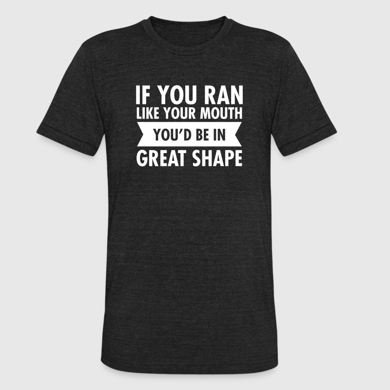 If You Ran Like Your Mouth You'd Be In Great Shape T-Shirts - Unisex Tri-Blend T-Shirt by American Apparel