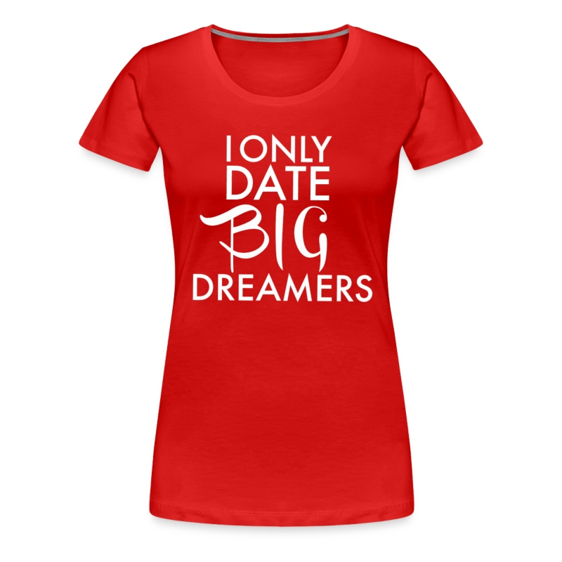 I Only Date Big Dreamers - Women's Premium T-Shirt