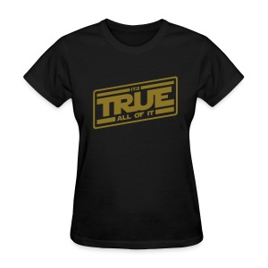 It's True - All of It - Women's T-Shirt