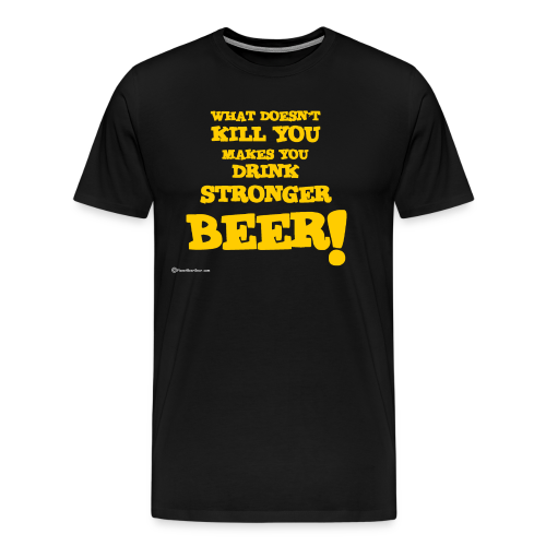 What Doesn't Kill You Makes You Drink Stronger Beer Men's Premium T-Shirt - Men's Premium T-Shirt