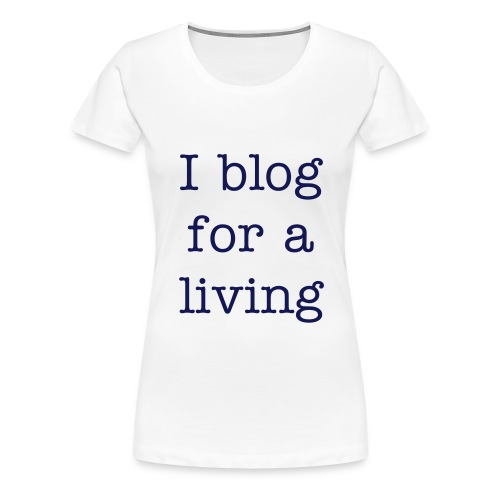 I Blog For A Living - Women's T-Shirt - Women's Premium T-Shirt