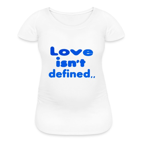 love isn't defined,, - Women's Maternity T-Shirt
