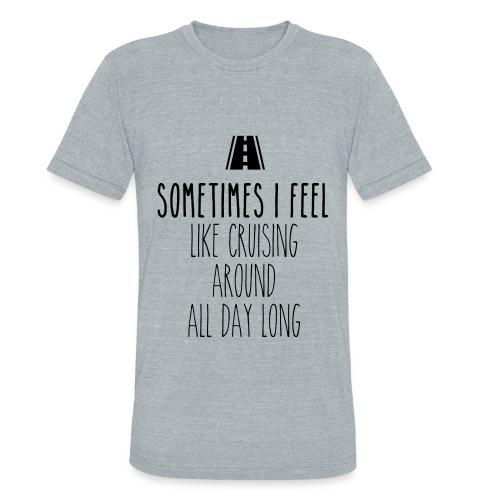 Sometimes I feel like I cruising around all day - Unisex Tri-Blend T-Shirt