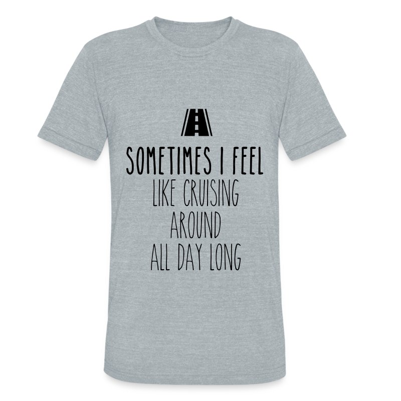 Sometimes I feel like I cruising around all day - Unisex Tri-Blend T-Shirt by American Apparel