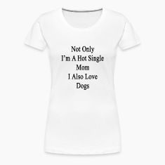 not_only_im_a_hot_single_mom_i_also_love Women's T-Shirts