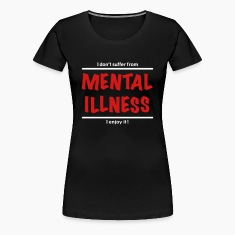 I don't suffer from Mental Illness Women's T-Shirts