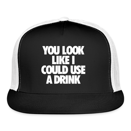 You Look like I could Use a Drink Trucker Hat - Trucker Cap