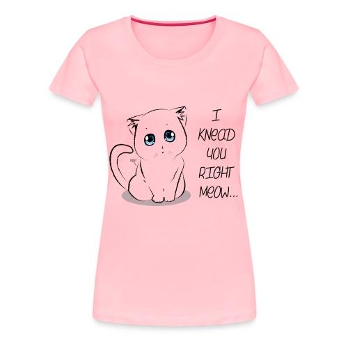 I knead you right meow cat shirt - Women's Premium T-Shirt