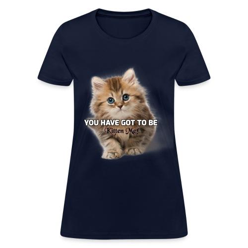 You Have Got To Be Kitten Me Women's T-Shirt - Women's T-Shirt