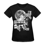 Women's T-Shirts ~ Women's T-Shirt ~ I'm gonna have to science the shit out of this!