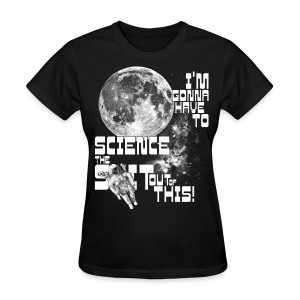 I'm gonna have to science the shit out of this! - Women's T-Shirt