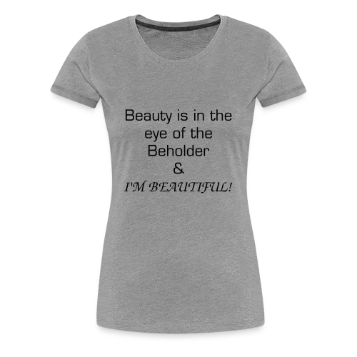 Beauty is in the eye of the beholder - Women's Premium T-Shirt