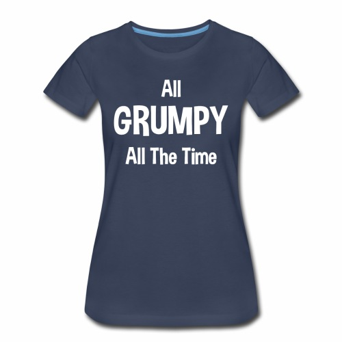 All Grumpy All The Time Women's T-Shirts - Women's Premium T-Shirt