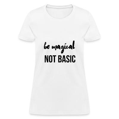 Be Magical Not Basic - Women's T-Shirt
